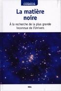 La Matière Noire - A La Recherche De La Plus Grande Inconnue De L'Univers